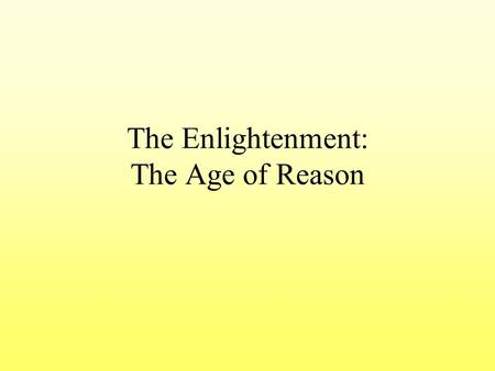 The Enlightenment: The Age of Reason. Essential Understanding Enlightenment thinkers believed that human progress was possible through the application.