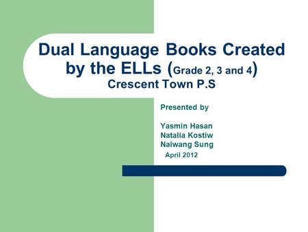 Dual <strong>Language</strong> Books Created by the ELLs ( Grade 2, 3 and 4 ) Crescent Town P.S Presented by Yasmin Hasan Natalia Kostiw Naiwang Sung April 2012.