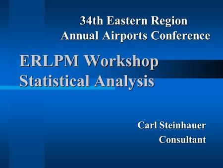 ERLPM Workshop Statistical Analysis Carl Steinhauer Consultant 34th Eastern Region Annual Airports Conference.