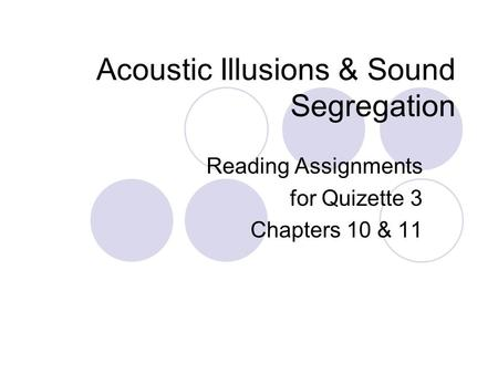 Acoustic Illusions & Sound Segregation Reading Assignments for Quizette 3 Chapters 10 & 11.