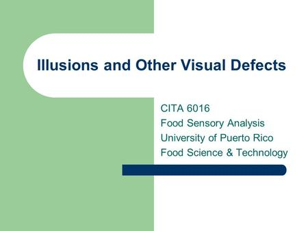 Illusions and Other Visual Defects CITA 6016 Food Sensory Analysis University of Puerto Rico Food Science & Technology.