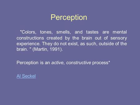 Perception Colors, tones, smells, and tastes are mental constructions created by the brain out of sensory experience. They do not exist, as such, outside.