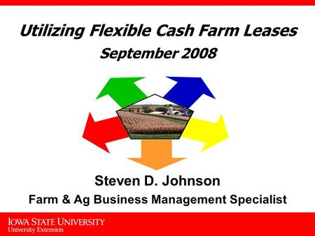 Utilizing Flexible Cash Farm Leases September 2008 Steven D. Johnson Farm & Ag Business Management Specialist.