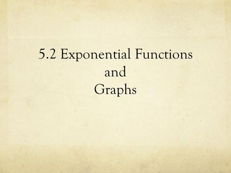 5.2 Exponential Functions and Graphs. Graphing Calculator Exploration Graph in your calculator and sketch in your notebook: a) b) c) d)