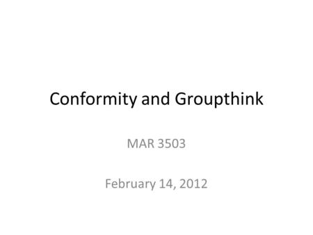Conformity and Groupthink MAR 3503 February 14, 2012.