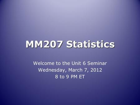 MM207 Statistics Welcome to the Unit 6 Seminar Wednesday, March 7, 2012 8 to 9 PM ET.