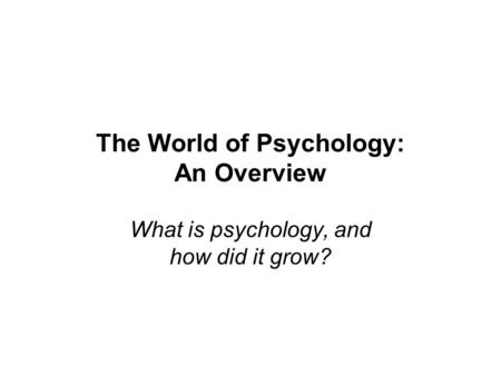 The World of Psychology: An Overview What is psychology, and how did it grow?
