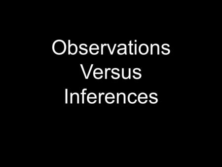 Observations Versus Inferences. Observations Use one or more of the 5 senses to gather information or tools Use one or more of the 5 senses to gather.