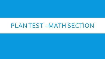 PLAN TEST –MATH SECTION. MATHEMATICS TEST  40 minutes total  22 questions are Pre-Algebra and Algebra questions  18 of the questions are GEOMETRY 