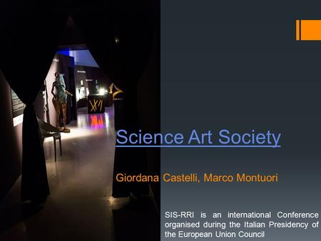Science Art Society Science Art Society Giordana Castelli, Marco Montuori SIS-RRI is an international Conference organised during the Italian Presidency.