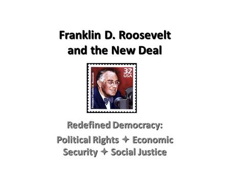 Franklin D. Roosevelt and the New Deal Redefined Democracy: Political Rights  Economic Security  Social Justice.