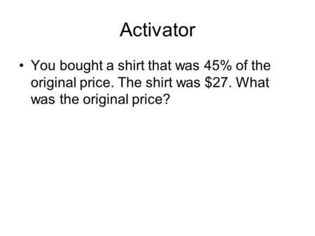 Activator You bought a shirt that was 45% of the original price. The shirt was $27. What was the original price?