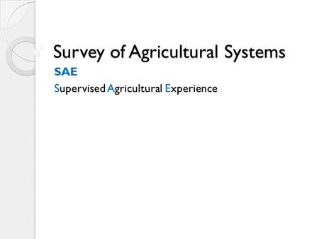 Survey of Agricultural Systems SAE Supervised Agricultural Experience.