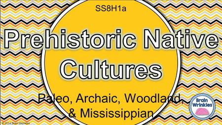 Paleo, Archaic, Woodland, & Mississippian © 2014 Brain Wrinkles SS8H1a.