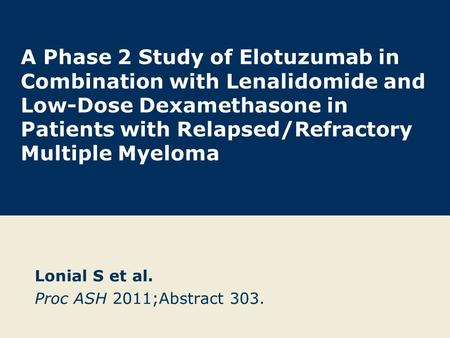 A Phase 2 Study of Elotuzumab in Combination with Lenalidomide and Low-Dose Dexamethasone in Patients with Relapsed/Refractory Multiple Myeloma Lonial.
