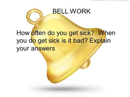 BELL WORK How often do you get sick? When you do get sick is it bad? Explain your answers.