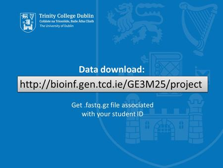 Trinity College Dublin, The University of Dublin Data download: bioinf.gen.tcd.ie/GE3M25/project Get.fastq.gz file associated with your student ID