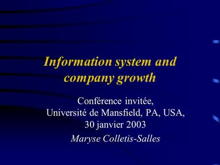 Information system and company growth Conférence invitée, Université de Mansfield, PA, USA, 30 janvier 2003 Maryse Colletis-Salles.