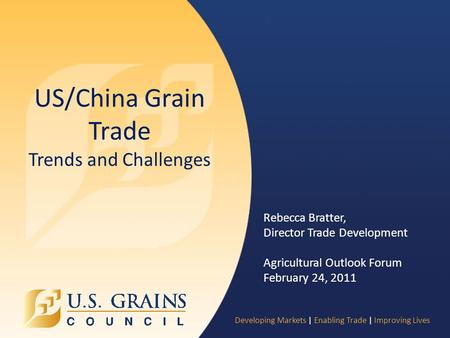 Developing Markets | Enabling Trade | Improving Lives US/China Grain Trade Trends and Challenges Rebecca Bratter, Director Trade Development Agricultural.