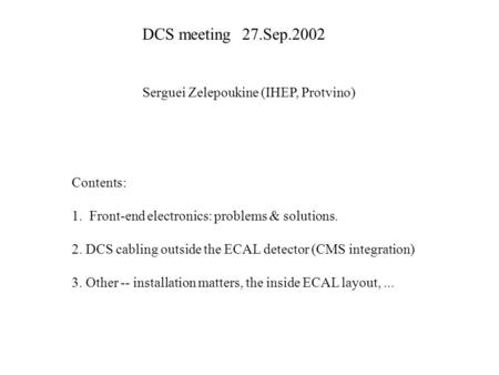 DCS meeting27.Sep.2002 Serguei Zelepoukine (IHEP, Protvino) Contents: 1. Front-end electronics: problems & solutions. 2. DCS cabling outside the ECAL detector.