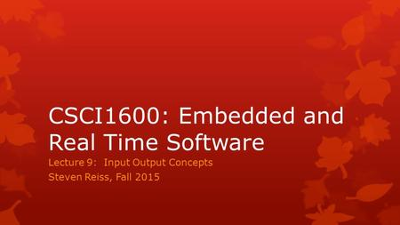 CSCI1600: Embedded and Real Time Software Lecture 9: Input Output Concepts Steven Reiss, Fall 2015.