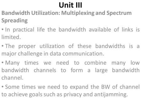 Unit III Bandwidth Utilization: Multiplexing and Spectrum Spreading In practical life the bandwidth available of links is limited. The proper utilization.