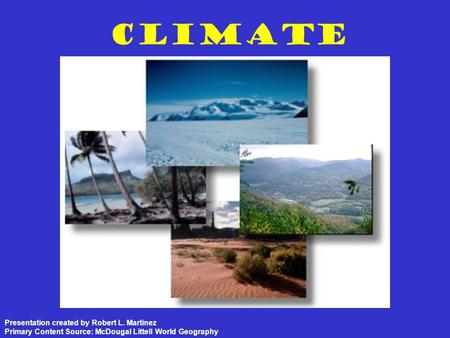 Climate Presentation created by Robert L. Martinez Primary Content Source: McDougal Littell World Geography.