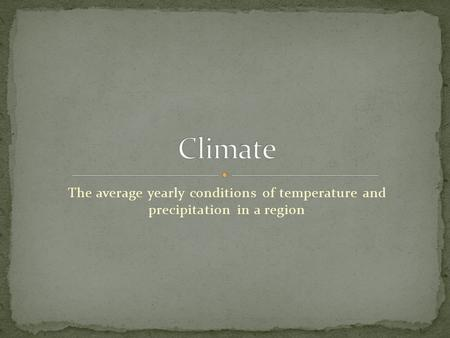 The average yearly conditions of temperature and precipitation in a region.