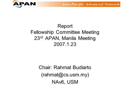 Report Fellowship Committee Meeting 23 rd APAN, Manila Meeting 2007.1.23 Chair: Rahmat Budiarto NAv6, USM.
