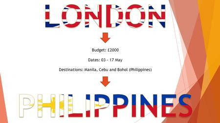 Budget: £2000 Dates: 03 – 17 May Destinations: Manila, Cebu and Bohol (Philippines)