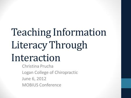 Teaching Information Literacy Through Interaction Christina Prucha Logan College of Chiropractic June 6, 2012 MOBIUS Conference.
