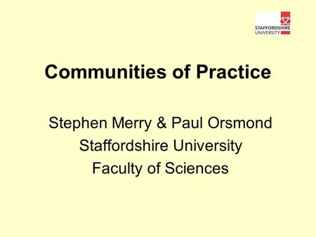 Communities of Practice Stephen Merry & Paul Orsmond Staffordshire University Faculty of Sciences.