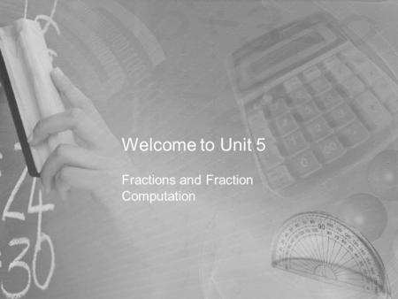 Welcome to Unit 5 Fractions and Fraction Computation.