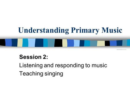 Understanding Primary Music Session 2: Listening and responding to music Teaching singing.