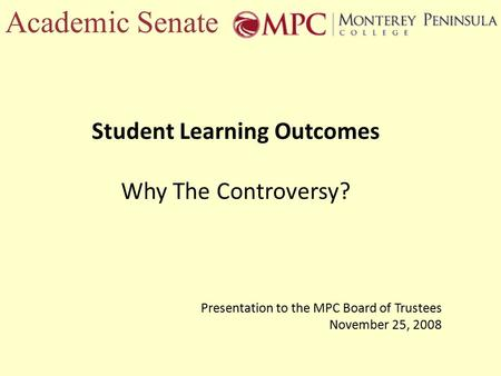 Academic Senate Student Learning Outcomes Why The Controversy? Presentation to the MPC Board of Trustees November 25, 2008.