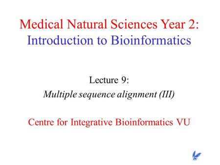 Medical Natural Sciences Year 2: Introduction to Bioinformatics Lecture 9: Multiple sequence alignment (III) Centre for Integrative Bioinformatics VU.