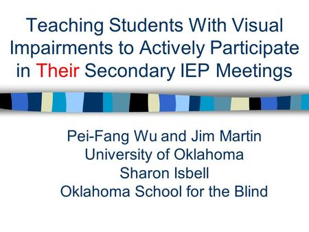 Teaching Students With Visual Impairments to Actively Participate in Their Secondary IEP Meetings Pei-Fang Wu and Jim Martin University of Oklahoma Sharon.
