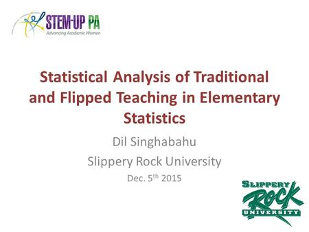Statistical Analysis of Traditional and Flipped Teaching in Elementary Statistics Dil Singhabahu Slippery Rock University Dec. 5 th 2015.