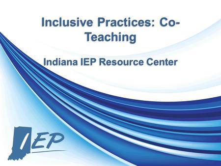 Inclusive Practices: Co- Teaching Indiana IEP Resource Center.