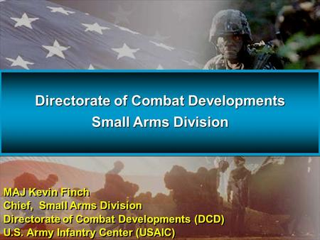 Directorate of Combat Developments Small Arms Division Directorate of Combat Developments Small Arms Division MAJ Kevin Finch Chief, Small Arms Division.