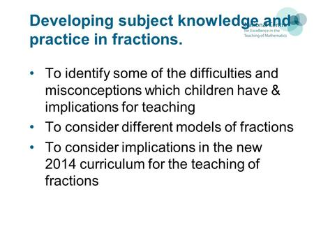 Developing subject knowledge and practice in fractions. To identify some of the difficulties and misconceptions which children have & implications for.