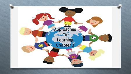 Approaches To Learning Chapter 3. Approaches to Learning O When young children are curious, interested and confident about discovering the answers to.