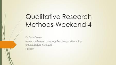 Qualitative Research Methods-Weekend 4 Dr. Doris Correa Master's in Foreign Language Teaching and Learning Universidad de Antioquia Fall 2014.