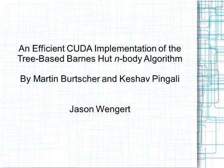 An Efficient CUDA Implementation of the Tree-Based Barnes Hut n-body Algorithm By Martin Burtscher and Keshav Pingali Jason Wengert.