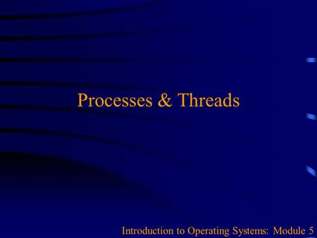 Processes & Threads Introduction to Operating Systems: Module 5.
