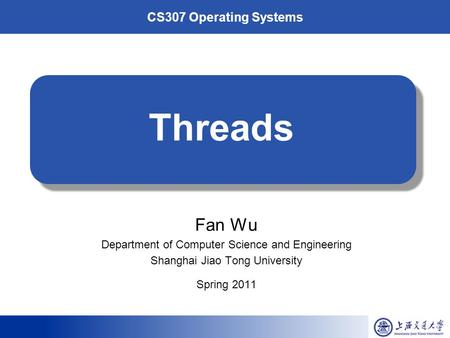 CS307 Operating Systems Threads Fan Wu Department of Computer Science and Engineering Shanghai Jiao Tong University Spring 2011.