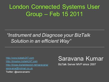 "London Connected Systems User Group – Feb 15 2011 ""Instrument and Diagnose your BizTalk Solution in an efficient Way"" Saravana Kumar BizTalk Server MVP."