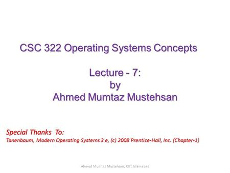 CSC 322 Operating Systems Concepts Lecture - 7: by Ahmed Mumtaz Mustehsan Special Thanks To: Tanenbaum, Modern Operating Systems 3 e, (c) 2008 Prentice-Hall,