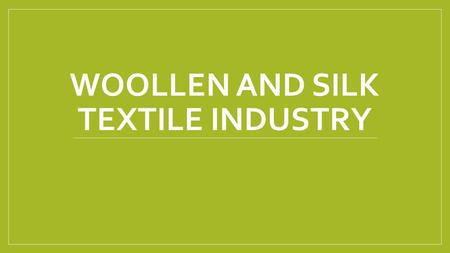 WOOLLEN AND SILK TEXTILE INDUSTRY. WOOLLEN TEXTILE INDUSTRY ONE OF THE OLDEST TEXTILE INDUSTRIES IN INDIA. MODERN WOOLLEN TEXTILE INDUSTRY STARTED WITH.