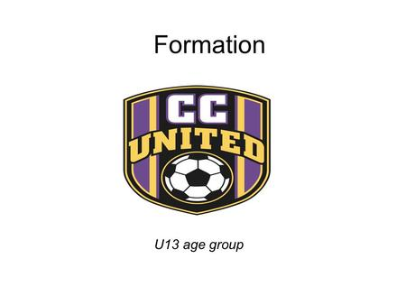 Formation U13 age group. Game Positions CC United has a different shape at the U9,11 and U13 age groups. The team shape expands and covers as much as.